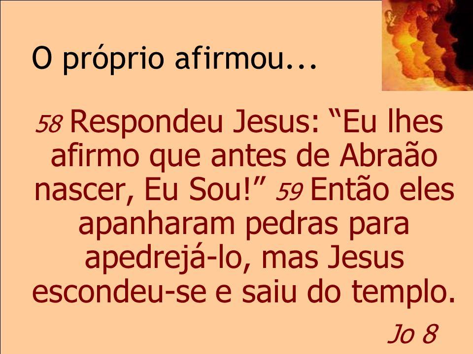 O próprio afirmou... Jo 8 58 Respondeu Jesus: Eu lhes afirmo que antes de Abraão nascer, Eu Sou! 59 Então eles apanharam pedras para apedrejá-lo, mas