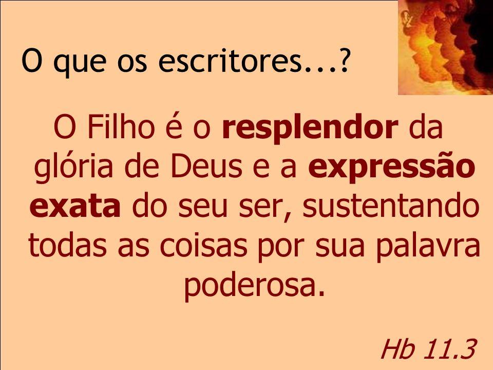 O que os escritores...? Hb 11.3 O Filho é o resplendor da glória de Deus e a expressão exata do seu ser, sustentando todas as coisas por sua palavra p