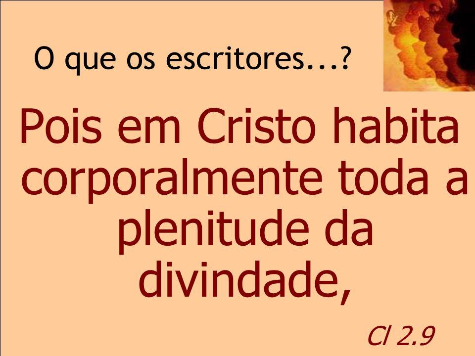 O que os escritores...? Cl 2.9 Pois em Cristo habita corporalmente toda a plenitude da divindade, Cl 2.9