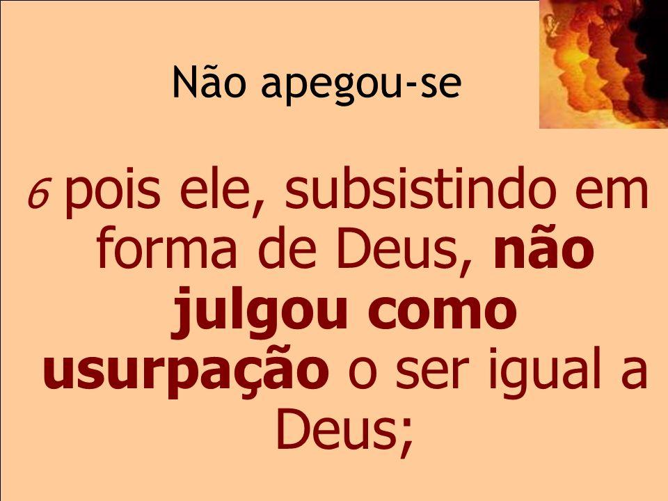 Não apegou-se 2.6 6 pois ele, subsistindo em forma de Deus, não julgou como usurpação o ser igual a Deus;