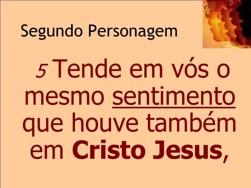 Segundo Personagem 2.5 5 Tende em vós o mesmo sentimento que houve também em Cristo Jesus,