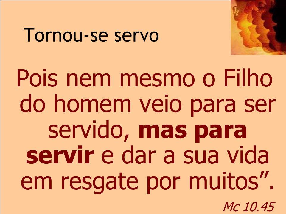 Tornou-se servo Mc 10.45 Pois nem mesmo o Filho do homem veio para ser servido, mas para servir e dar a sua vida em resgate por muitos. Mc 10.45