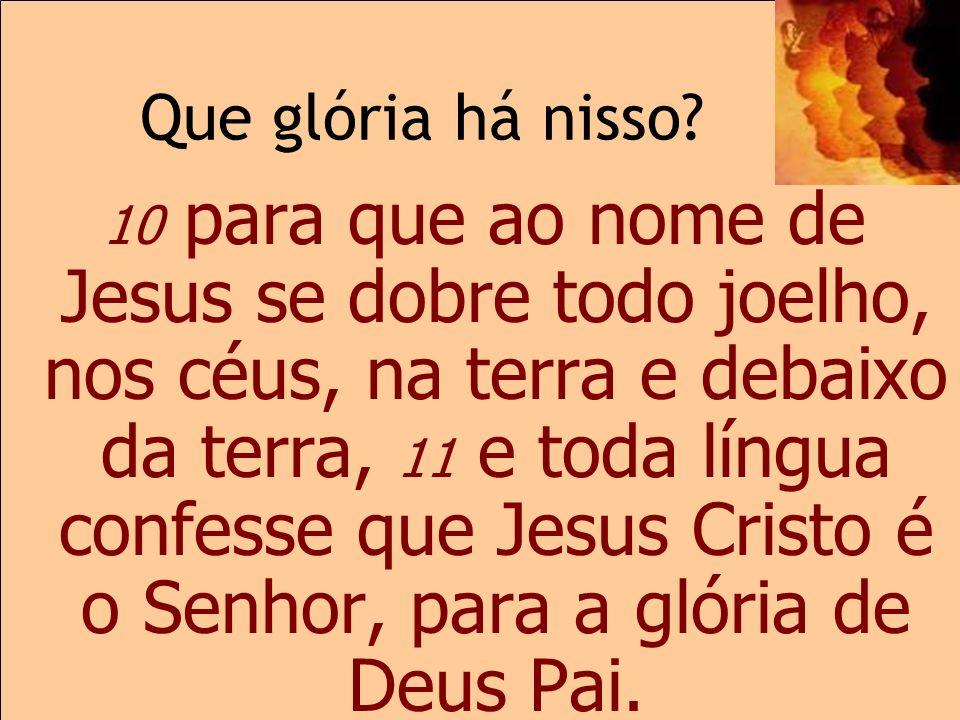 Que glória há nisso? 2.10-11 10 para que ao nome de Jesus se dobre todo joelho, nos céus, na terra e debaixo da terra, 11 e toda língua confesse que J