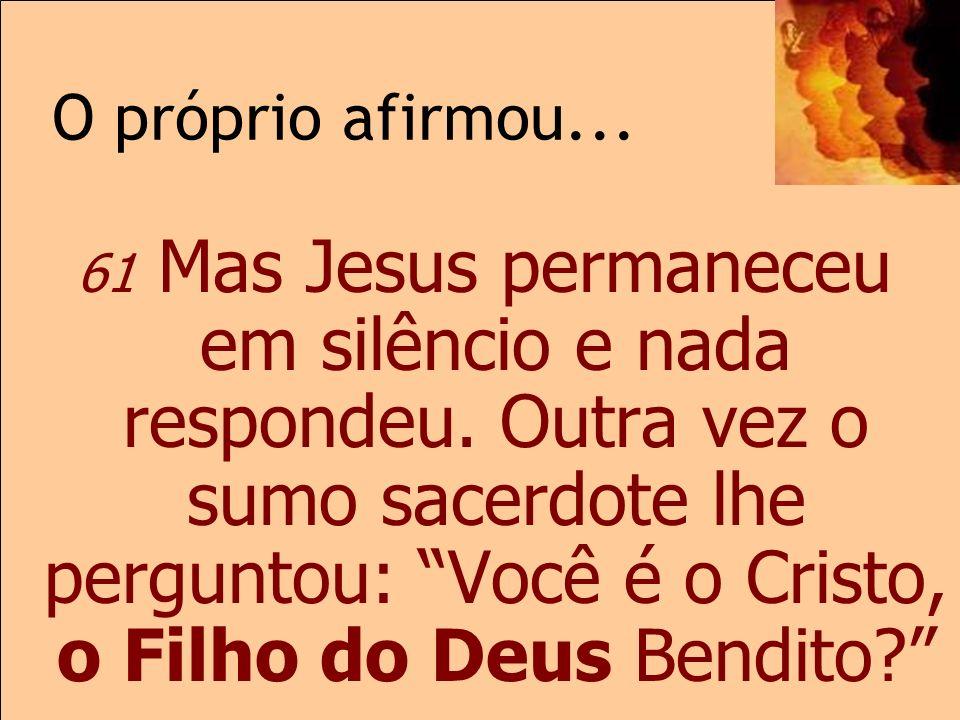 O próprio afirmou... Mc 14 61 Mas Jesus permaneceu em silêncio e nada respondeu. Outra vez o sumo sacerdote lhe perguntou: Você é o Cristo, o Filho do