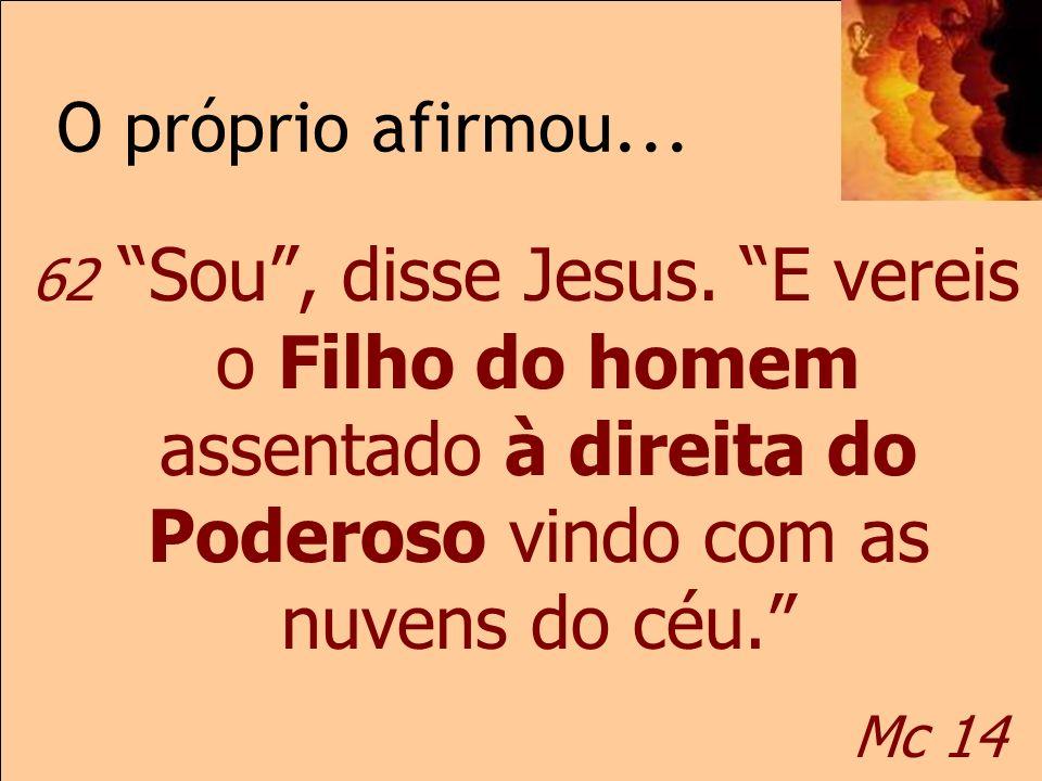 O próprio afirmou... Mc 14 62 Sou, disse Jesus. E vereis o Filho do homem assentado à direita do Poderoso vindo com as nuvens do céu. Mc 14