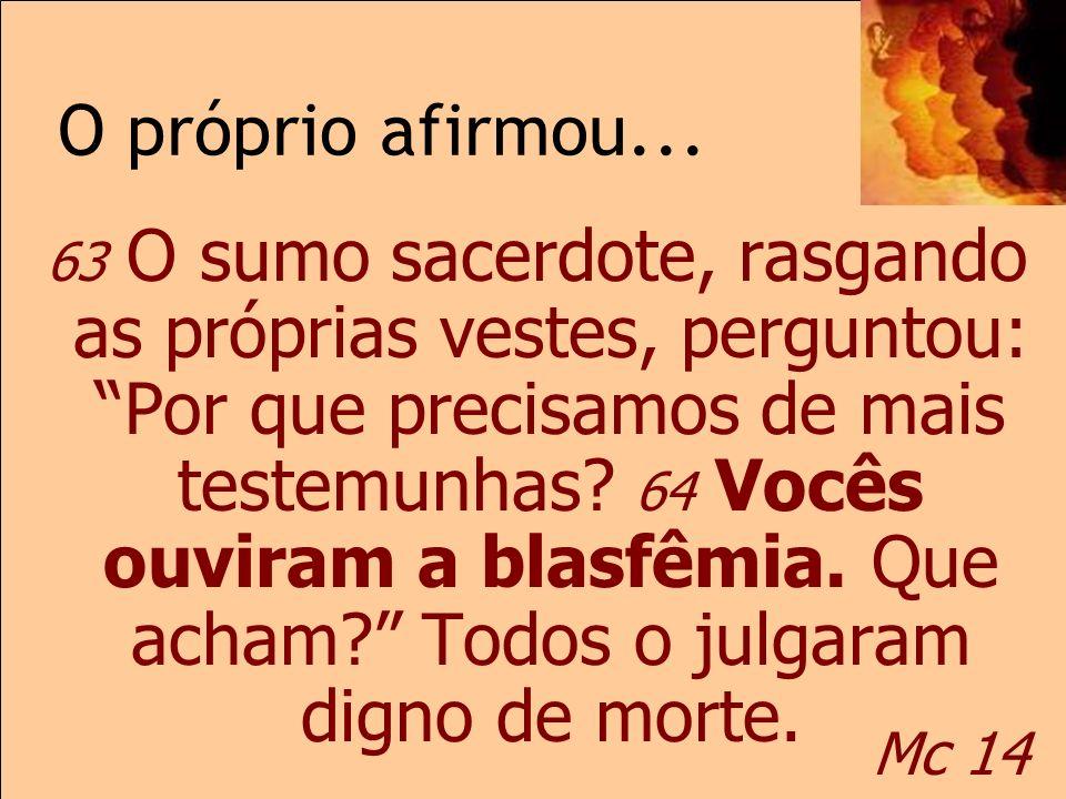 O próprio afirmou... Mc 14 63 O sumo sacerdote, rasgando as próprias vestes, perguntou: Por que precisamos de mais testemunhas? 64 Vocês ouviram a bla