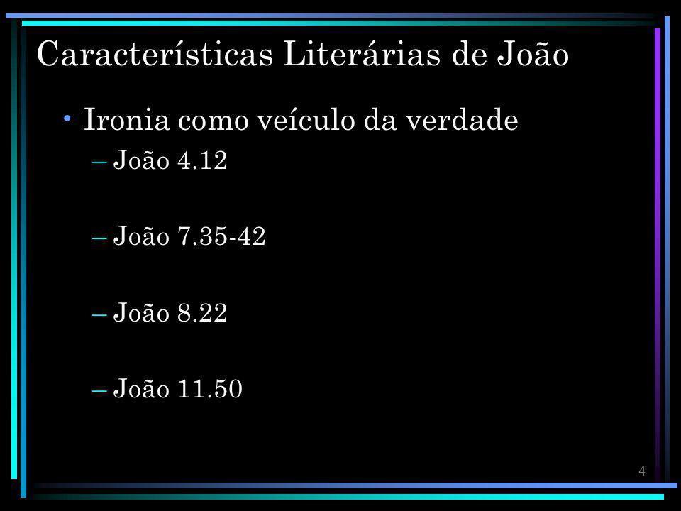 4 Características Literárias de João Ironia como veículo da verdade –João 4.12 –João 7.35-42 –João 8.22 –João 11.50