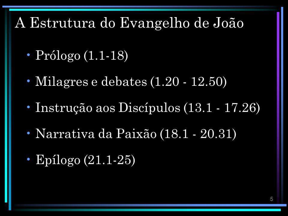 5 A Estrutura do Evangelho de João Prólogo (1.1-18) Milagres e debates (1.20 - 12.50) Instrução aos Discípulos (13.1 - 17.26) Narrativa da Paixão (18.