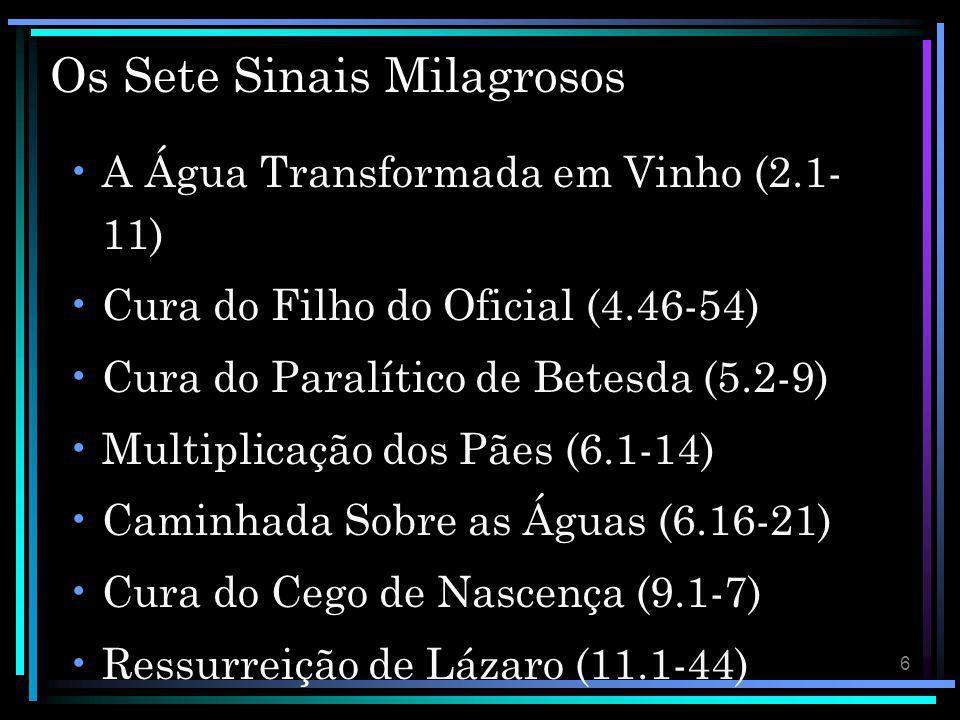 6 Os Sete Sinais Milagrosos A Água Transformada em Vinho (2.1- 11) Cura do Filho do Oficial (4.46-54) Cura do Paralítico de Betesda (5.2-9) Multiplica