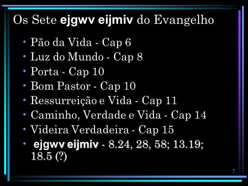 7 Os Sete ejgwv eijmiv do Evangelho Pão da Vida - Cap 6 Luz do Mundo - Cap 8 Porta - Cap 10 Bom Pastor - Cap 10 Ressurreição e Vida - Cap 11 Caminho,