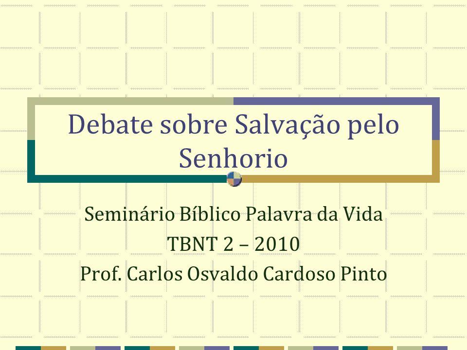 Debate sobre Salvação pelo Senhorio Seminário Bíblico Palavra da Vida TBNT 2 – 2010 Prof. Carlos Osvaldo Cardoso Pinto