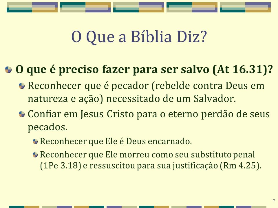 7 O Que a Bíblia Diz? O que é preciso fazer para ser salvo (At 16.31)? Reconhecer que é pecador (rebelde contra Deus em natureza e ação) necessitado d