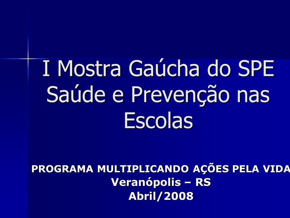 I Mostra Gaúcha do SPE Saúde e Prevenção nas Escolas PROGRAMA MULTIPLICANDO AÇÕES PELA VIDA Veranópolis – RS Abril/2008