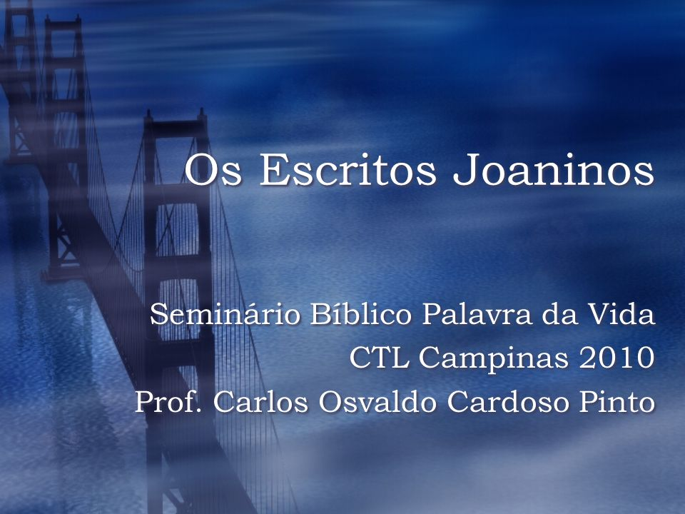 Os Escritos Joaninos Seminário Bíblico Palavra da Vida CTL Campinas 2010 Prof. Carlos Osvaldo Cardoso Pinto Seminário Bíblico Palavra da Vida CTL Camp