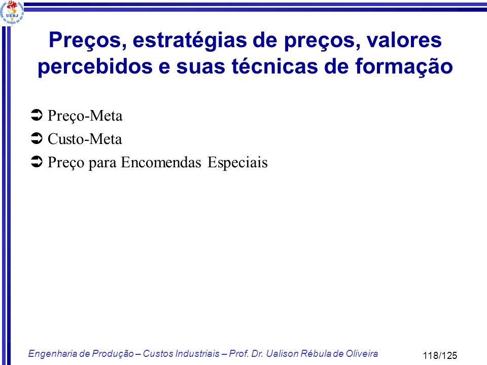 118/125 Engenharia de Produção – Custos Industriais – Prof. Dr. Ualison Rébula de Oliveira Preço-Meta Custo-Meta Preço para Encomendas Especiais Preço