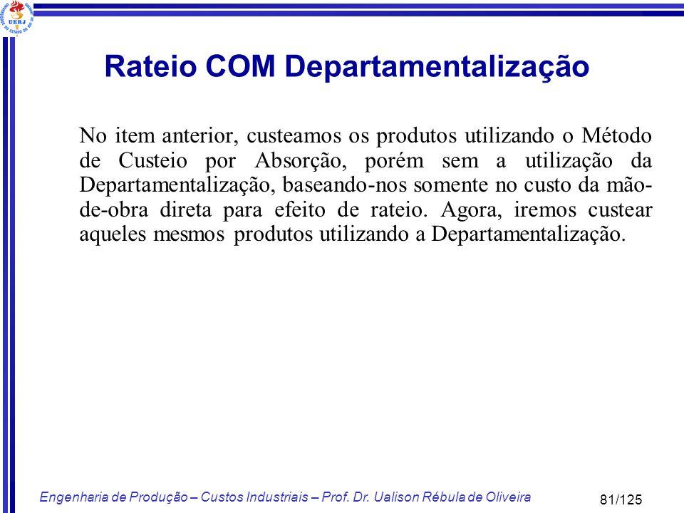 81/125 Engenharia de Produção – Custos Industriais – Prof. Dr. Ualison Rébula de Oliveira Rateio COM Departamentalização No item anterior, custeamos o