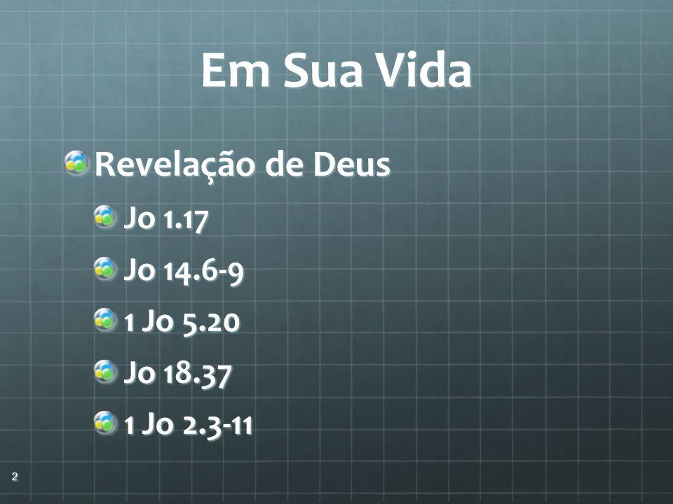 Em Sua Vida Revelação de Deus Jo 1.17 Jo 14.6-9 1 Jo 5.20 Jo 18.37 1 Jo 2.3-11 2