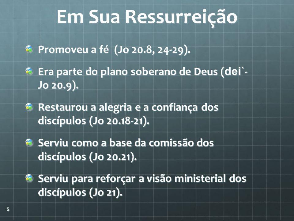 Em Sua Ressurreição Promoveu a fé (Jo 20.8, 24-29). Era parte do plano soberano de Deus ( dei` - Jo 20.9). Restaurou a alegria e a confiança dos discí