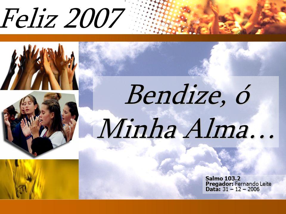 Salmo 103.2 Pregador: Fernando Leite Data: 31 – 12 – 2006 Bendize, ó Minha Alma… Feliz 2007 Introd
