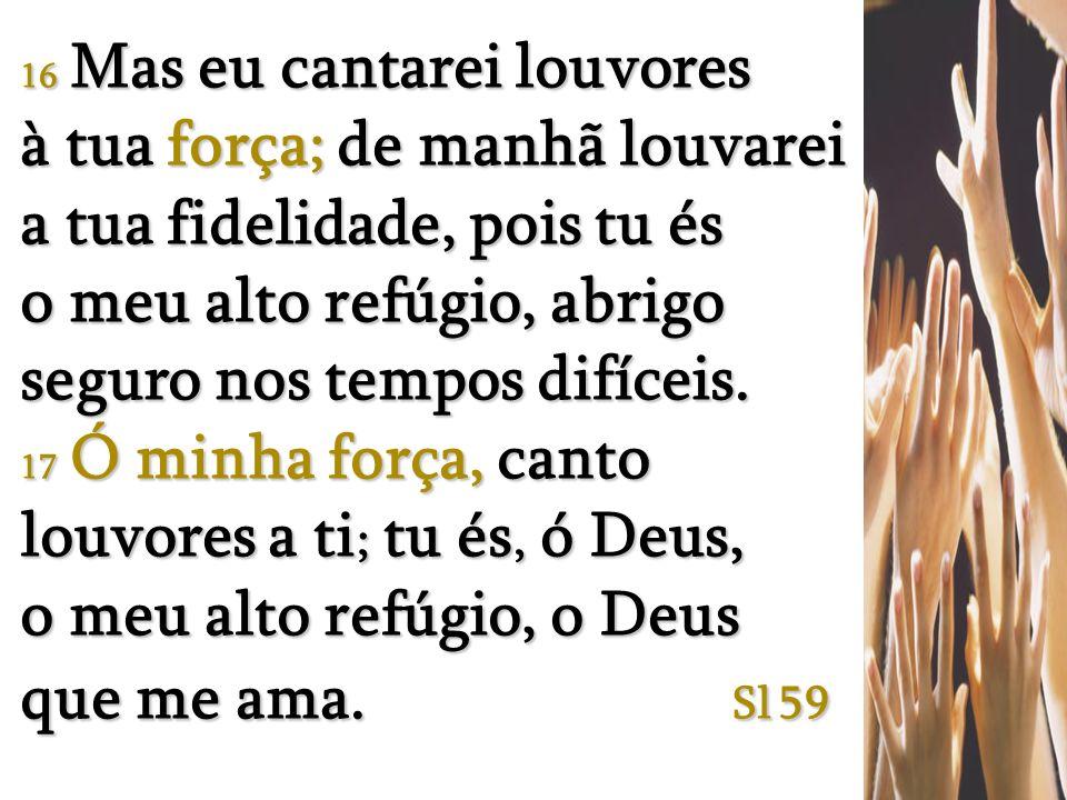 16 Mas eu cantarei louvores à tua força; de manhã louvarei a tua fidelidade, pois tu és o meu alto refúgio, abrigo seguro nos tempos difíceis.