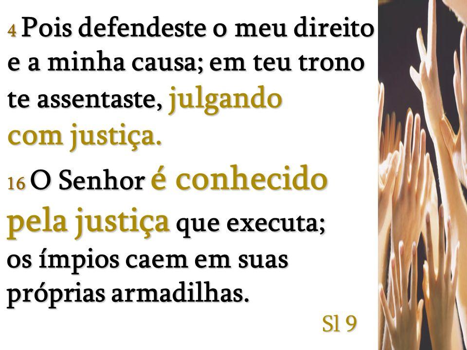 4 Pois defendeste o meu direito e a minha causa; em teu trono te assentaste, julgando com justiça.