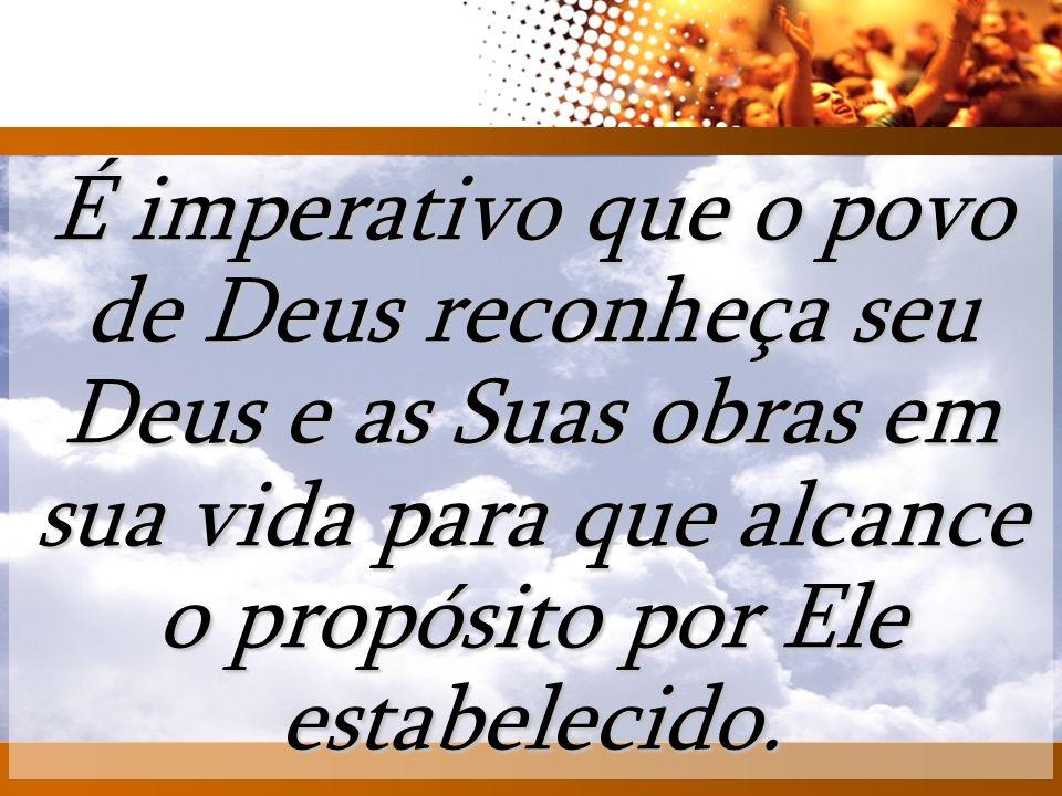 É imperativo que o povo de Deus reconheça seu Deus e as Suas obras em sua vida para que alcance o propósito por Ele estabelecido.