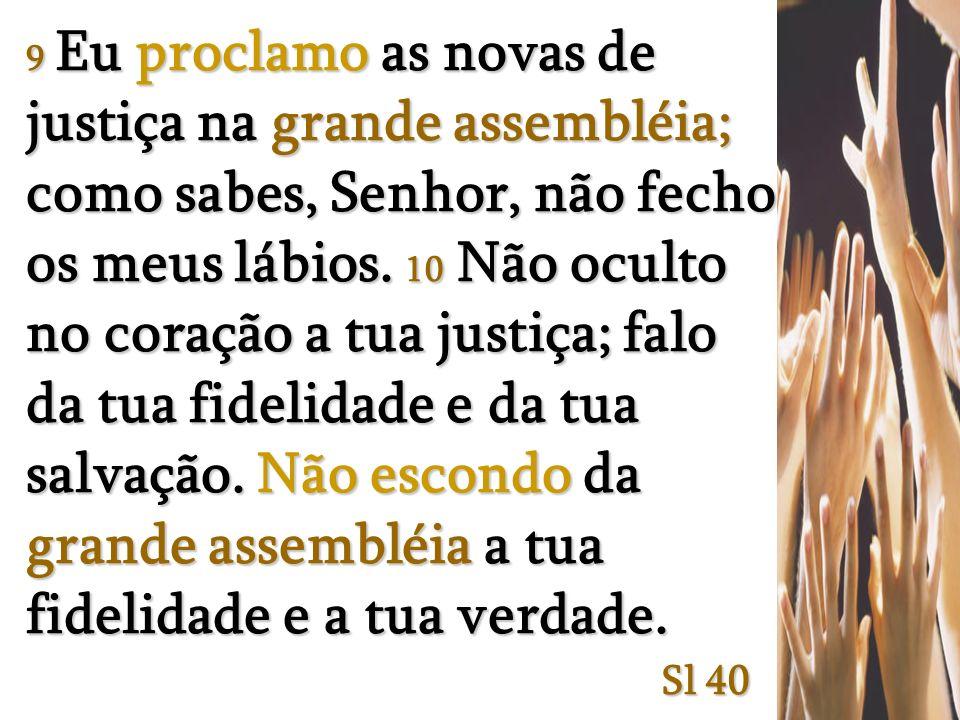 9 Eu proclamo as novas de justiça na grande assembléia; como sabes, Senhor, não fecho os meus lábios.