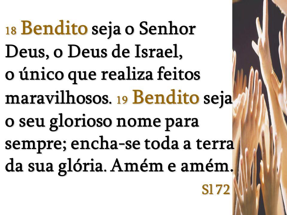 18 Bendito seja o Senhor Deus, o Deus de Israel, o único que realiza feitos maravilhosos.