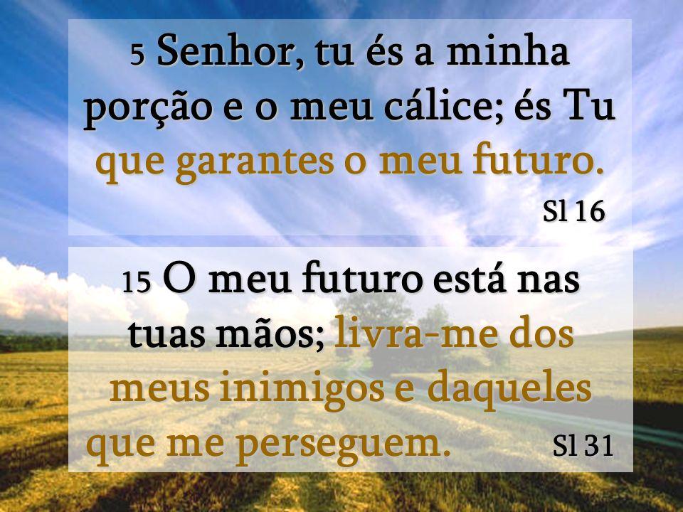 5 Senhor, tu és a minha porção e o meu cálice; és Tu que garantes o meu futuro.