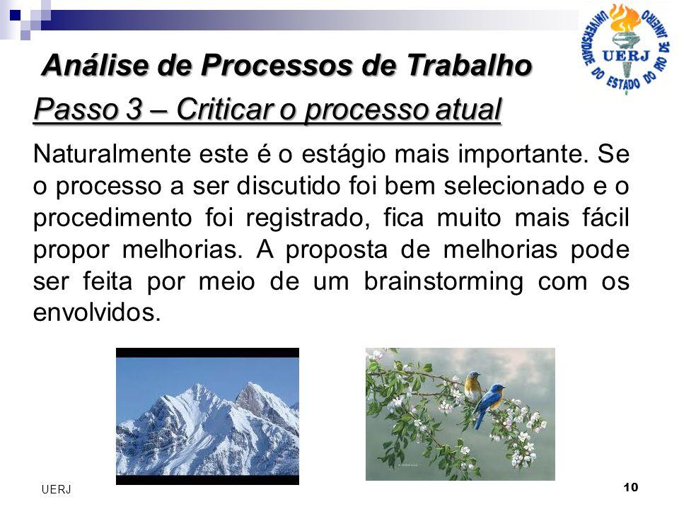 Análise de Processos de Trabalho 10 UERJ Passo 3 – Criticar o processo atual Naturalmente este é o estágio mais importante.