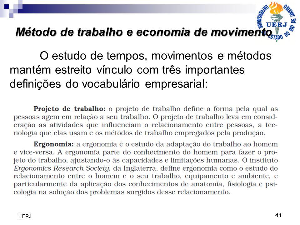 Método de trabalho e economia de movimento 41 UERJ O estudo de tempos, movimentos e métodos mantém estreito vínculo com três importantes definições do vocabulário empresarial: