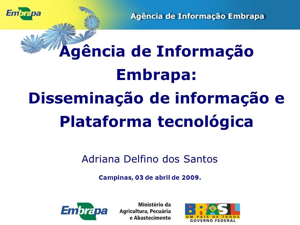 Campinas, 03 de abril de 2009. Agência de Informação Embrapa: Disseminação de informação e Plataforma tecnológica Adriana Delfino dos Santos