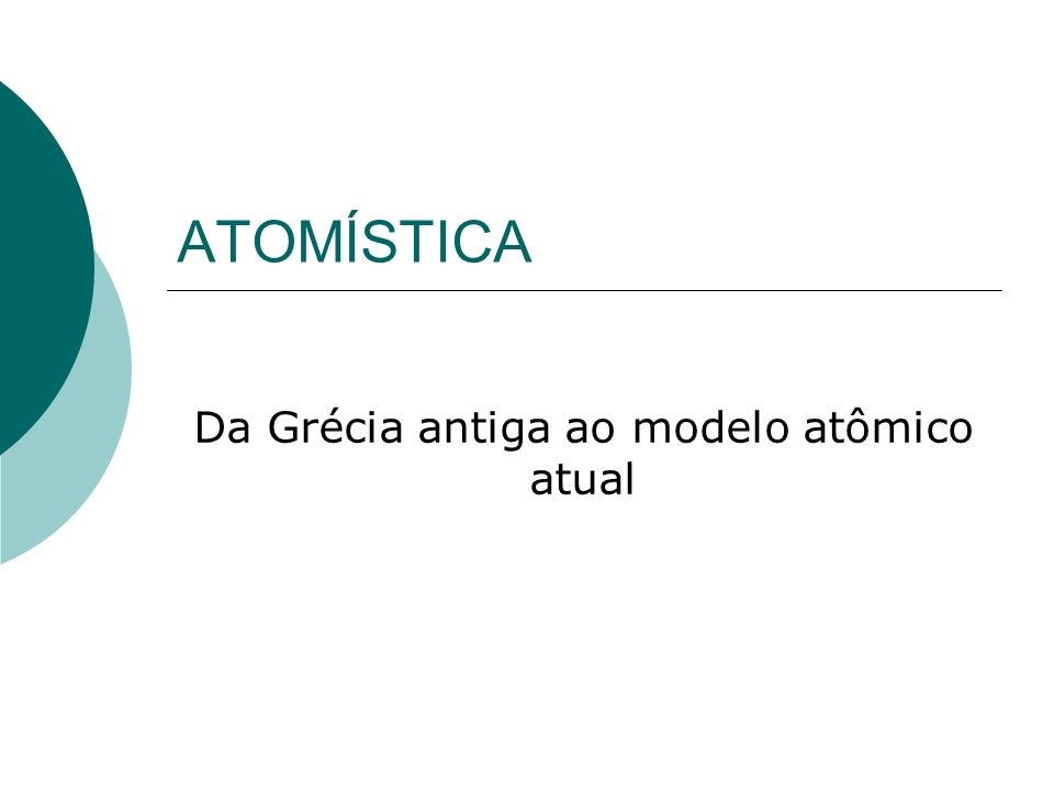 ATOMÍSTICA Da Grécia antiga ao modelo atômico atual
