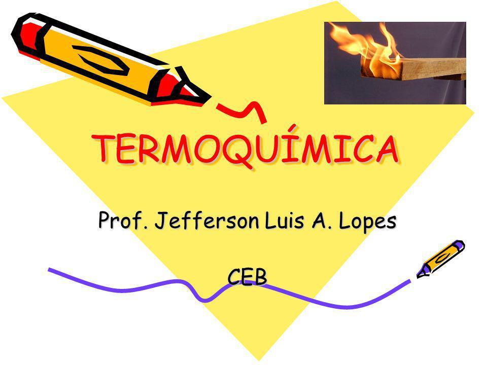 TERMOQUÍMICATERMOQUÍMICA Prof. Jefferson Luis A. Lopes CEB