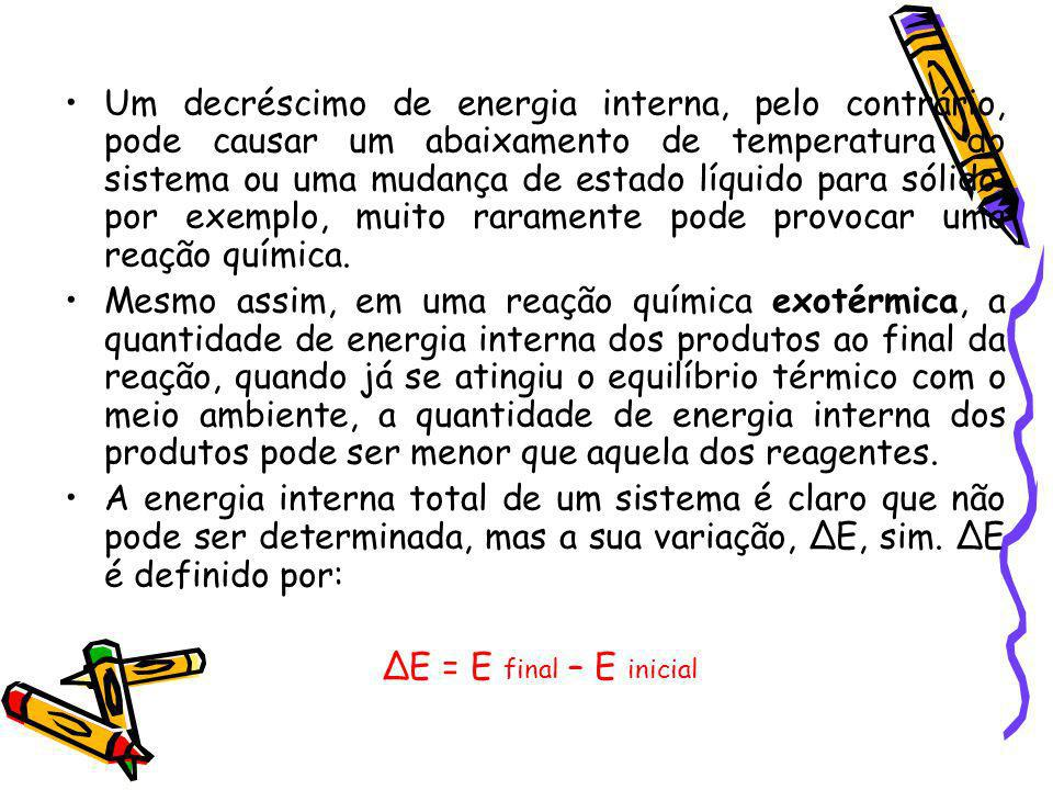 Um decréscimo de energia interna, pelo contrário, pode causar um abaixamento de temperatura do sistema ou uma mudança de estado líquido para sólido, p
