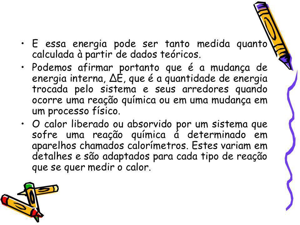 E essa energia pode ser tanto medida quanto calculada à partir de dados teóricos. Podemos afirmar portanto que é a mudança de energia interna, E, que