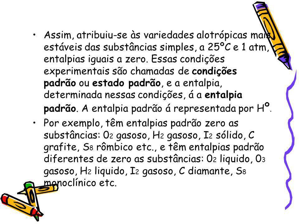Assim, atribuiu-se às variedades alotrópicas mais estáveis das substâncias simples, a 25ºC e 1 atm, entalpias iguais a zero. Essas condições experimen