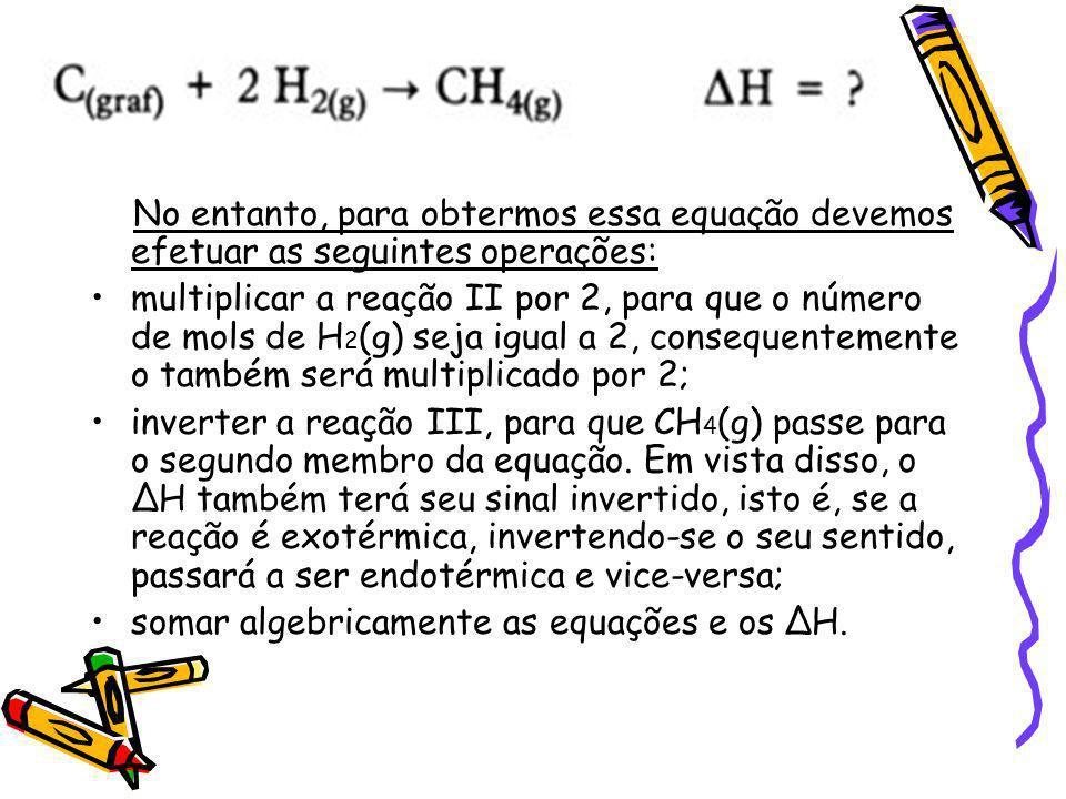 No entanto, para obtermos essa equação devemos efetuar as seguintes operações: multiplicar a reação II por 2, para que o número de mols de H 2 (g) sej