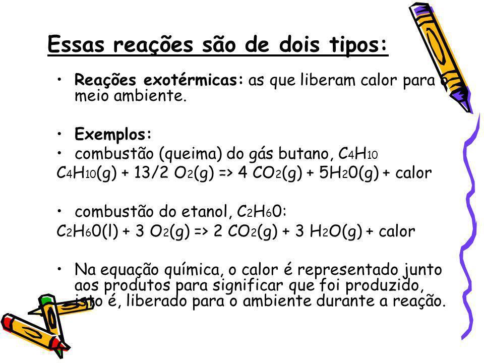 Essas reações são de dois tipos: Reações exotérmicas: as que liberam calor para o meio ambiente. Exemplos: combustão (queima) do gás butano, C 4 H 10