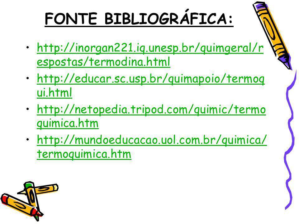 FONTE BIBLIOGRÁFICA: http://inorgan221.iq.unesp.br/quimgeral/r espostas/termodina.htmlhttp://inorgan221.iq.unesp.br/quimgeral/r espostas/termodina.htm