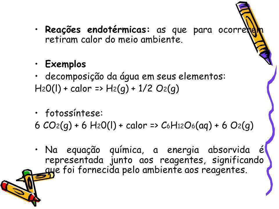 Reações endotérmicas: as que para ocorrerem retiram calor do meio ambiente. Exemplos decomposição da água em seus elementos: H 2 0(l) + calor => H 2 (