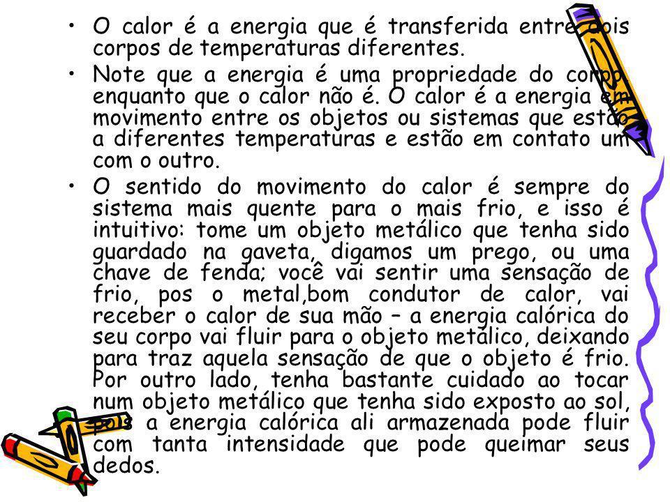 O calor é a energia que é transferida entre dois corpos de temperaturas diferentes. Note que a energia é uma propriedade do corpo, enquanto que o calo