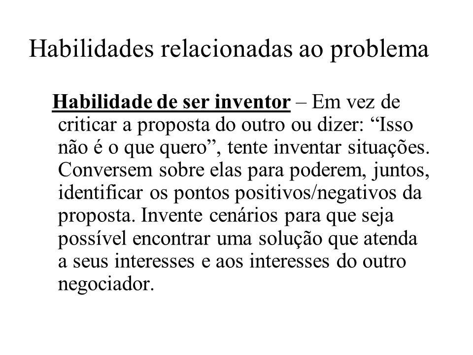 Habilidades relacionadas ao problema Habilidade de ser inventor – Em vez de criticar a proposta do outro ou dizer: Isso não é o que quero, tente inven