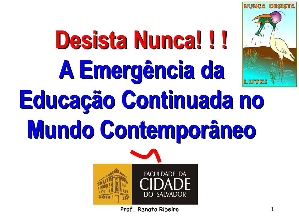 Desista Nunca! ! ! A Emergência da Educação Continuada no Mundo Contemporâneo 1Prof. Renato Ribeiro
