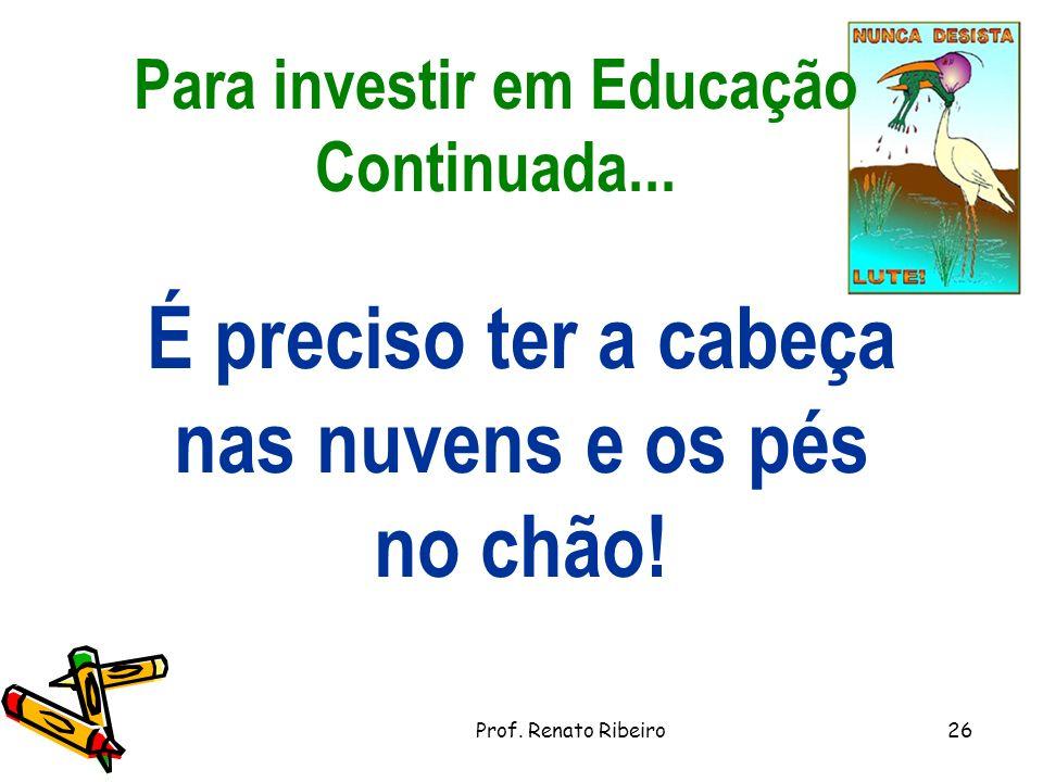 Para investir em Educação Continuada...É preciso ter a cabeça nas nuvens e os pés no chão.