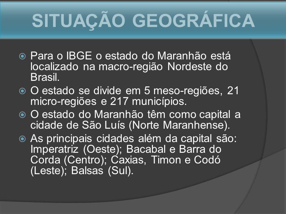 SITUAÇÃO GEOGRÁFICA Para o IBGE o estado do Maranhão está localizado na macro-região Nordeste do Brasil. O estado se divide em 5 meso-regiões, 21 micr