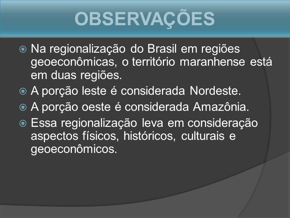 OBSERVAÇÕES Na regionalização do Brasil em regiões geoeconômicas, o território maranhense está em duas regiões. A porção leste é considerada Nordeste.