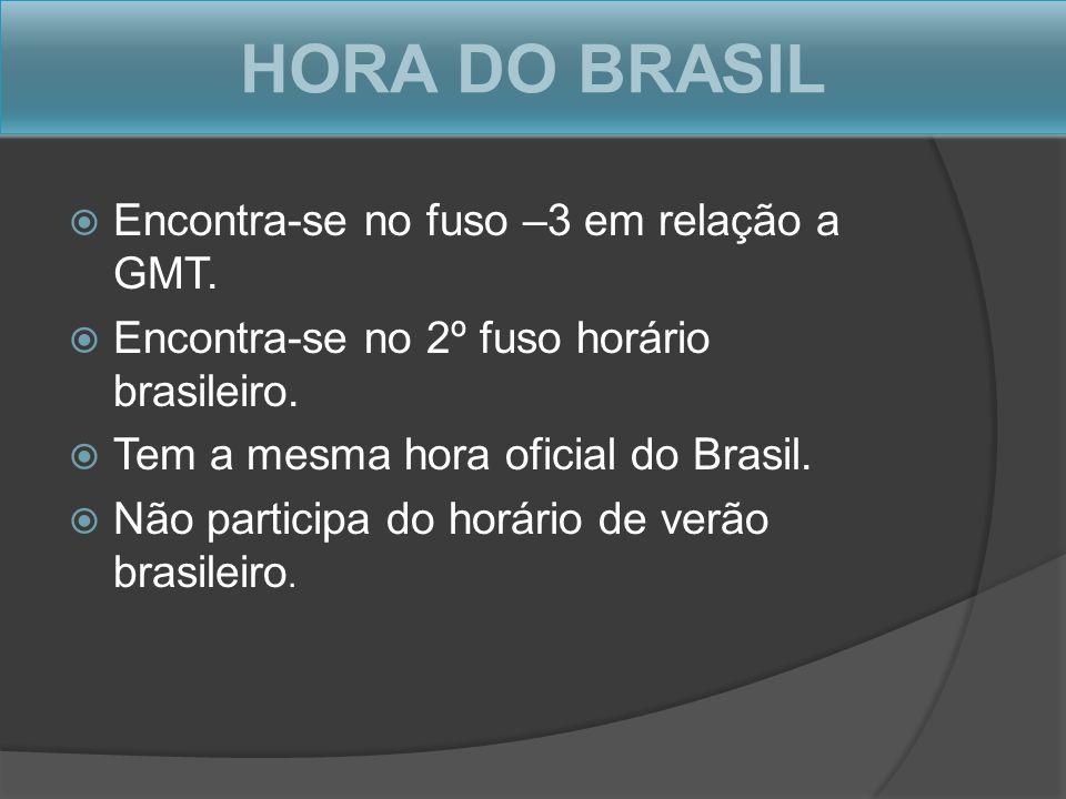 HORA DO BRASIL Encontra-se no fuso –3 em relação a GMT. Encontra-se no 2º fuso horário brasileiro. Tem a mesma hora oficial do Brasil. Não participa d