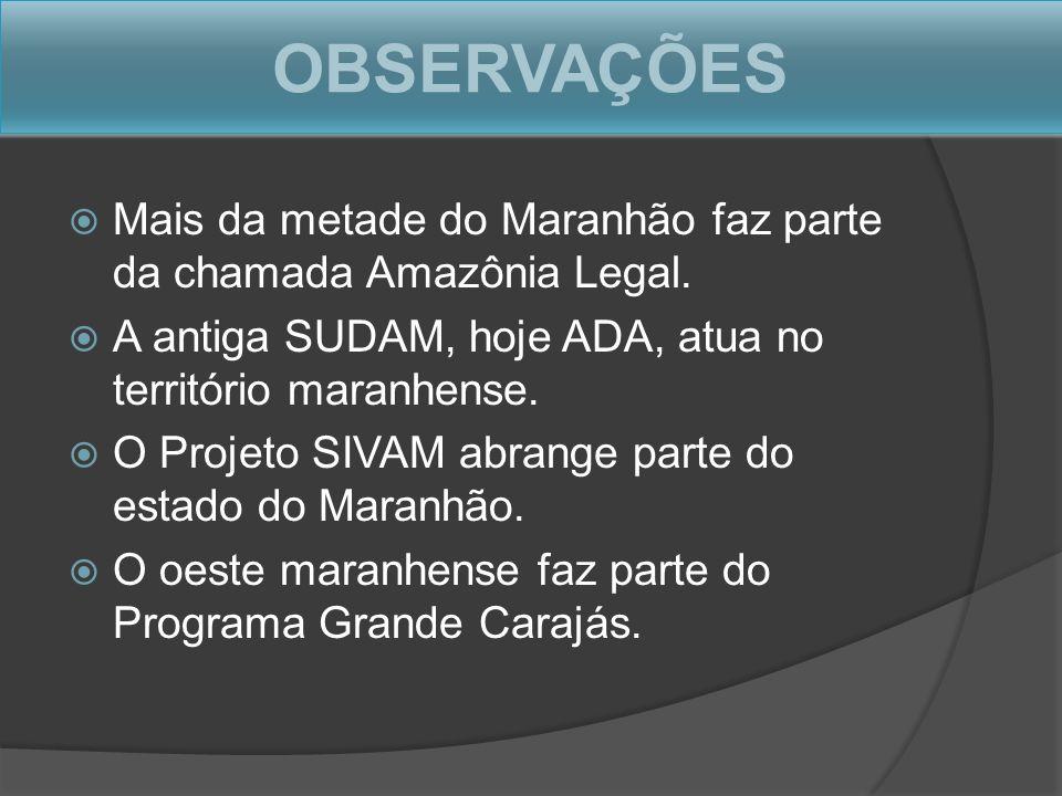 OBSERVAÇÕES Mais da metade do Maranhão faz parte da chamada Amazônia Legal. A antiga SUDAM, hoje ADA, atua no território maranhense. O Projeto SIVAM a