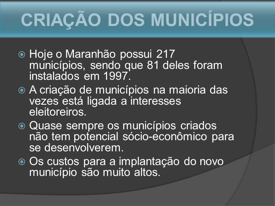 CRIAÇÃO DOS MUNICÍPIOS Hoje o Maranhão possui 217 municípios, sendo que 81 deles foram instalados em 1997. A criação de municípios na maioria das veze